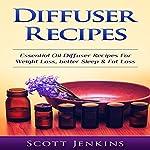 Diffuser Recipes: Essential Oil Diffuser Recipes for Weight Loss, Better Sleep & Fat Loss   Scott Jenkins
