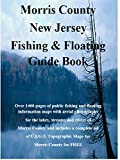Morris County New Jersey Fishing & Floating Guide Book: Complete fishing and floating information for Morris County New Jersey