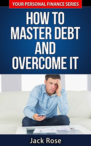 How to Master Debt and Overcome It (Your Personal Finance Series Book 2) (Debt Consolidation Loan To Pay Off Credit Cards)