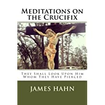 Meditations on the Crucifix: They Shall Look Upon Him Whom They Have Pierced