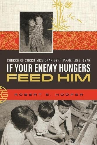 Read Online If Your Enemy Hungers, Feed Him: Church of Christ Missionaries in Japan, 1892-1970 PDF