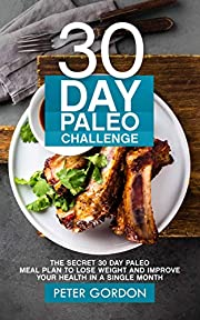 30 Day Paleo Challenge: The Secret 30 Day Paleo Meal Plan to Lose Weight and Improve Your Health in A Single Month