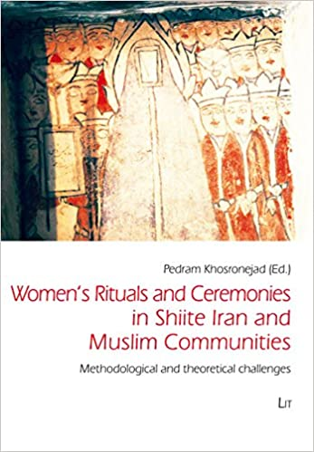 Women's Rituals and Ceremonies in Shiite Iran and Muslim Communities: 1: Methodological and Theoretical Challenges (Iranian Studies)