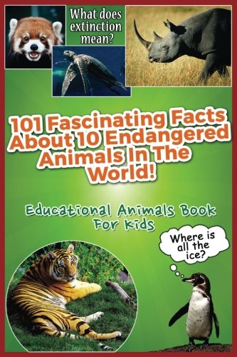 101 Fascinating Facts About 10 Endangered Animals In The World!: Educational Animals Book For -