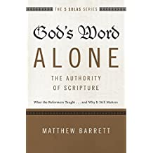God's Word Alone---The Authority of Scripture: What the Reformers Taught...and Why It Still Matters