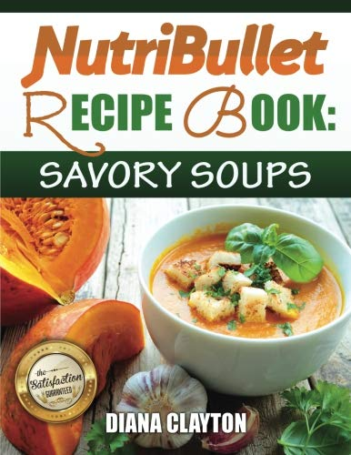 Savory Soup Recipes - NutriBullet Recipe Book: Savory Soups!: 71 Delicious, Healthy & Exquisite Soups and Sauces for your NutriBullet