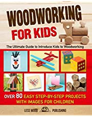 Woodworking for Kids: The Ultimate Guide to Introduce Kids to Woodworking. Over 80 Easy Step-by-Step Projects with Images for Children.