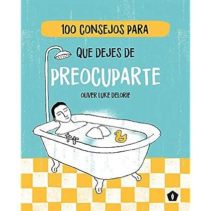 100 consejos para que dejes de preocuparte (Spanish Edition)