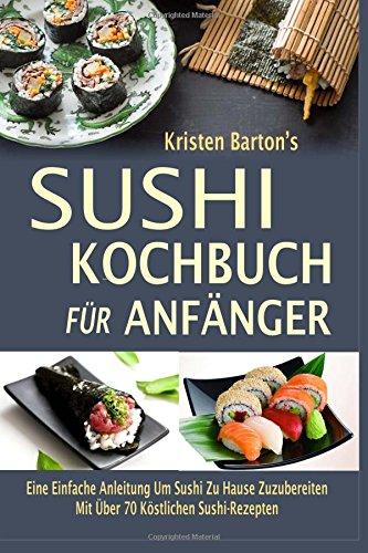 Sushi Kochbuch Für Anfänger: Eine Einfache Anleitung Um Sushi Zu Hause Zuzubereiten Mit Über 70 Köstlichen Sushi-Rezepten