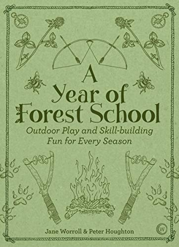 A Year of Forest School: Outdoor Play and Skill-building Fun for Every Season (Outdoor Adventure Activities For School And Recreation Programs)