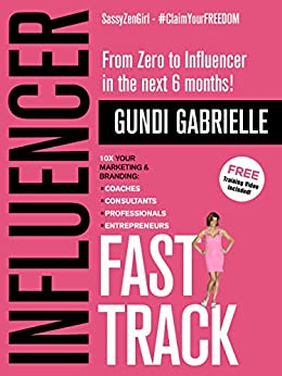 Influencer Fast Track: From Zero to Influencer in the next 6 Months!: 10X Your Marketing & Branding for Coaches, Consultants, Professionals & Entrepreneurs (Influencer Marketing & Branding) by [Gabrielle, Gundi]