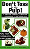 jason juicer - Don't Toss the Juicer Pulp: 21 Healthy Juice Recipes and 21 Juicer Pulp Recipes