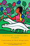 Centering Anishinaabeg Studies: Understanding the World through Stories