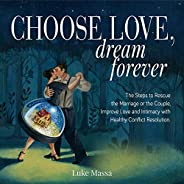 Choose Love, Dream Forever: The Steps to Rescue the Marriage or the Couple, Improve Love and Intimacy with Hea
