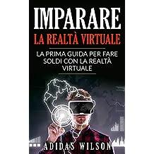 Imparare la realtà virtuale: la prima guida per fare soldi con la realtà virtuale. (Italian Edition)
