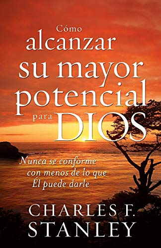 Cómo alcanzar su mayor potencial para Dios (How to Reach Your Full Potential for God) (Spanish Edition) Charles Stanley