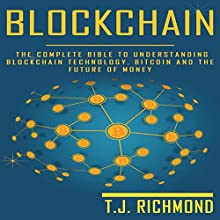 Blockchain: The Complete Bible to Understanding Blockchain Technology, Bitcoin, and the Future of Money Audiobook by T.J. Richmond Narrated by Weston Gritt