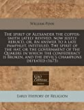 The Spirit of Alexander the Copper-Smith Lately Revived, Now Justly Rebuk'd, or, an Answer to a Late Pamphlet, Intituled, the Spirit of the Hat, or Th, William Penn, 1240813279