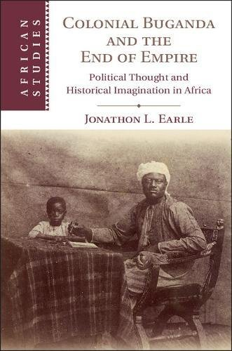 Colonial Buganda and the End of Empire: Political Thought and Historical Imagination in Africa (African Studies)