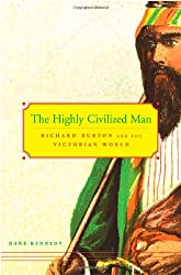 The Highly Civilized Man Richard Burton and the Victorian World