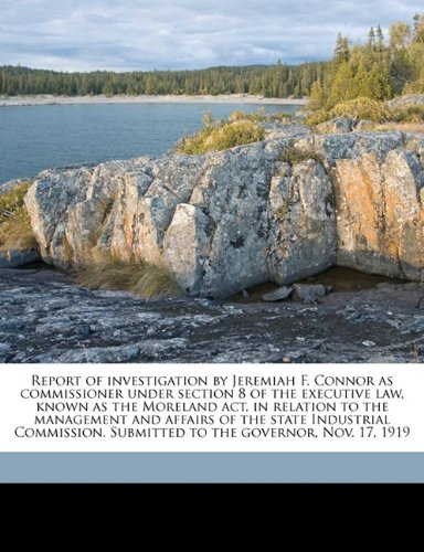 Read Online Report of investigation by Jeremiah F. Connor as commissioner under section 8 of the executive law, known as the Moreland act, in relation to the ... Submitted to the governor, Nov. 17, 1919 pdf epub