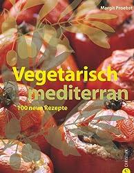 Vegetarisch mediterran. 100 neue Rezepte in einem vegetarischen und veganen Kochbuch mit mediterranen Rezepthighlights. Die meditterane Küche einmal anders genießen
