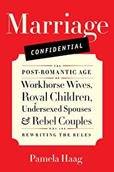 Marriage Confidential: Love in the Post-Romantic Age by [Haag, Pamela]