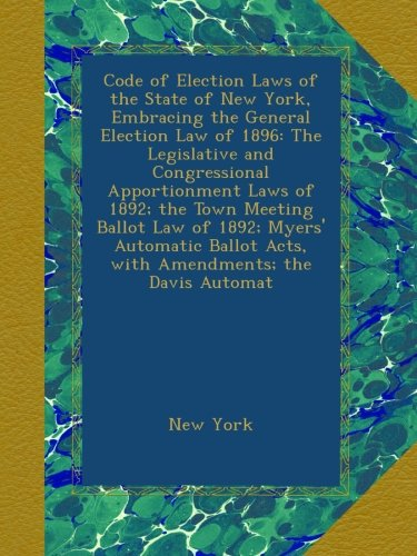 Code of Election Laws of the State of New York, Embracing the General Election Law of 1896: The Legislative and Congressional Apportionment Laws of ... Acts, with Amendments; the Davis Automat