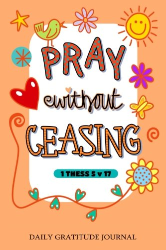 Read Online Pray without Ceasing, 1 Thess 5 v 17: Daily Gratitude Journal, 100 Days Journal,Great Personal Transformation Gift for him or her (Volume 26) PDF