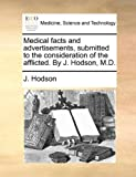 Medical Facts and Advertisements, Submitted to the Consideration of the Afflicted by J Hodson, M D, J. Hodson, 1170441785