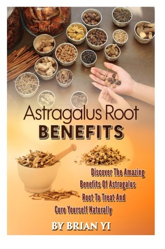 Astragalus Root Benefits: Discover The Amazing Benefits Of Astragalus Root To Treat And Cure Yourself Naturally