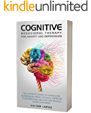 Cognitive Behavioral Therapy for anxiety and depression: the ultimate guide to overcome depression, panic attacks, improve your menthal health for regain your happiness
