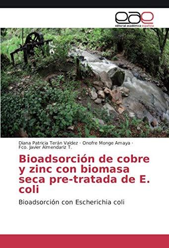 Bioadsorción de cobre y zinc con biomasa seca pre-tratada de E. coli: Bioadsorción con Escherichia coli (Spanish Edition) (T De Cobre)