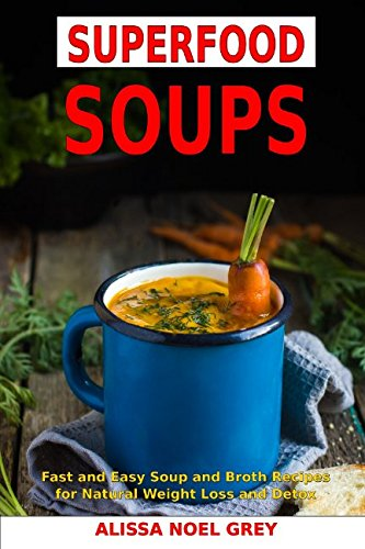 Superfood Soups: Fast and Easy Soup and Broth Recipes for Natural Weight Loss and Detox: Healthy Recipes for Weight Loss (Souping, Soup Diet and Cleanse) (Chicken Soup Diets For Fast Weight Loss)