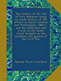 img - for The history of the fall of Fort Sumpter; being an inside history of the affairs in South Carolina and Washington, 1860-1, and the conditions and ... the rebellion; the genesis of the Civil War book / textbook / text book