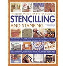 The Illustrated Step-By-Step Guide To Stencilling And Stamping: 160 Inspirational And Stylish Projects To Make With Easy-to-follow Instructions And ... Step-by-step Photographs And Templates