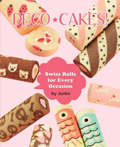 Deco Cakes!: Swiss Rolls for Every Occasion by JUNKO