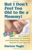 But I Don't Feel Too Old to Be a Mommy!: The Complete Sourcebook for Starting (and Re-Starting) Motherhood Beyond 35 and After 40, by Doreen Nagle. Publisher: HCI (February 7, 2002)