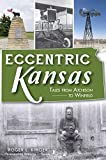 Eccentric Kansas: Tales from Atchison to Winfield