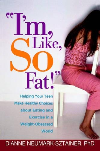 ''I'm, Like, SO Fat!'': Helping Your Teen Make Healthy Choices about Eating and Exercise in a Weight-Obsessed World by Dianne Neumark Sztainer