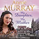 My Daughter, My Mother Audiobook by Annie Murray Narrated by Penelope Freeman
