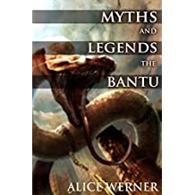 MYTHS AND LEGENDS OF THE BANTU (Believe of God, Creation, Death, Spirits, Monsters, Fables) - Annotated Misunderstanding Africa (English Edition)