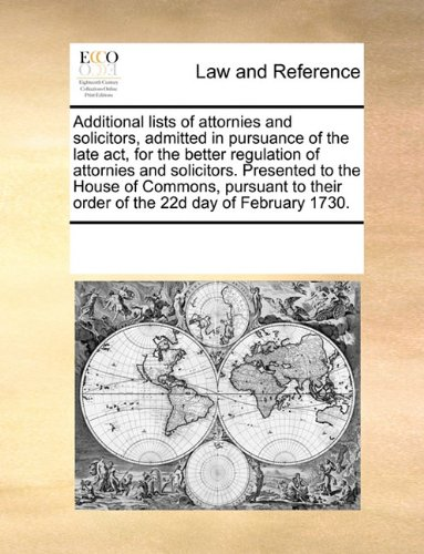 Download Additional lists of attornies and solicitors, admitted in pursuance of the late act, for the better regulation of attornies and solicitors. Presented ... their order of the 22d day of February 1730. ebook