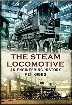 The Steam Locomotive: An Engineering History by Ken Gibbs (10-Dec-2012)