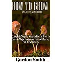 HOW TO GROW PSILOCYBIN MUSHROOMS: Complete Step by Step Guide on How to Cultivate Magic Mushroom Fast and Effective for Beginner