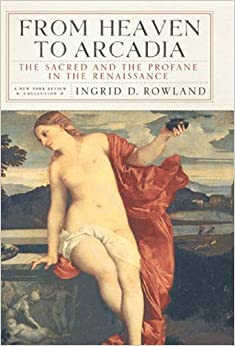 From Heaven to Arcadia: The Sacred and the Profane in the Renaissance (New York Review Books )