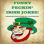 Funny Feckin' Irish Jokes!: Humorous Jokes about Everything Irish...Sure Tis Great Craic! | S Daly
