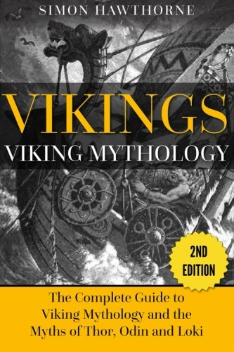Vikings: Viking Mythology: The Complete Guide to Viking Mythology and the Myths of Thor, Odin and Loki