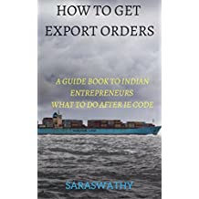 HOW TO GET EXPORT ORDERS: A GUIDE BOOK TO INDIAN ENTREPRENEURS WHAT TO DO AFTER IE CODE