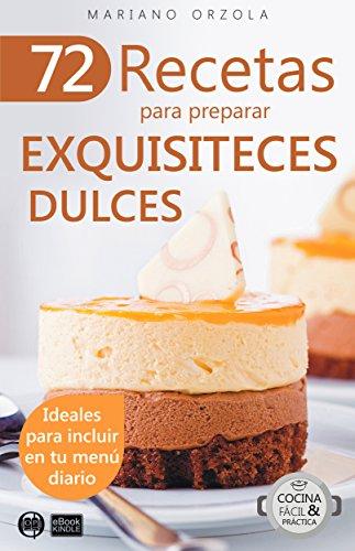 72 RECETAS PARA PREPARAR EXQUISITECES DULCES: Ideales para incluir en tu menú diario (Colección
